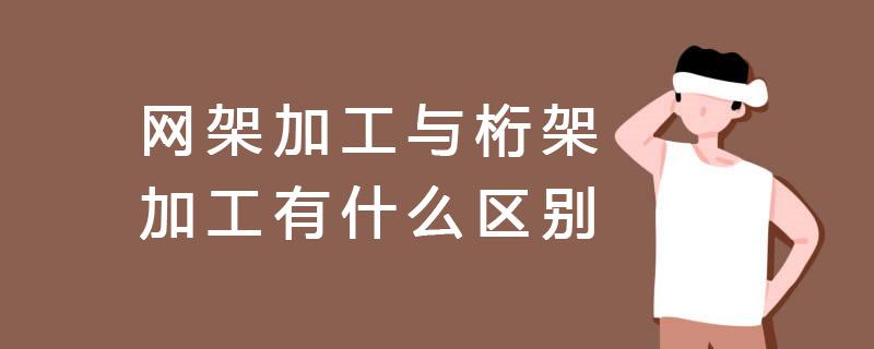上海網架加工與桁架加工有什么區別