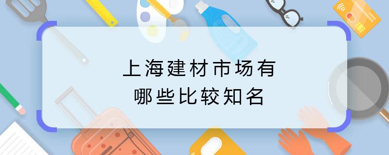 上海建材市場有哪些比較知名