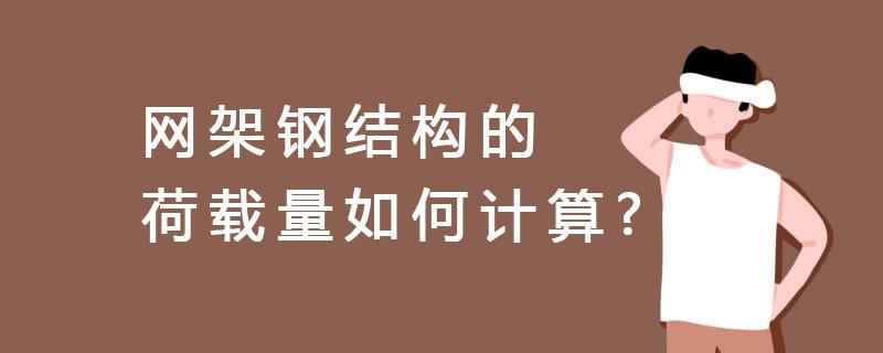 河北省網架鋼結構的荷載量如何計算?