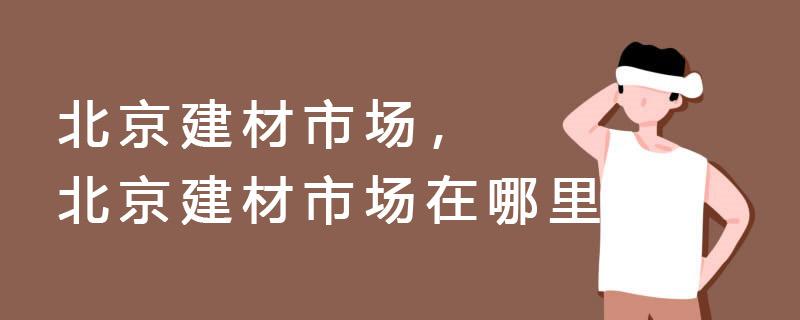 北京建材市場,北京建材市場在哪里